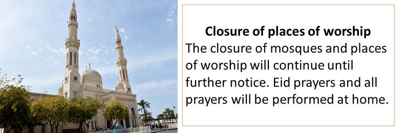 Closure of places of worship The closure of mosques and places of worship will continue until further notice. Eid prayers and all prayers will be performed at home.