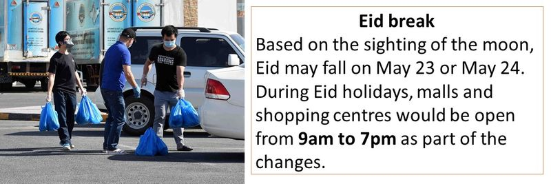 Eid break Based on the sighting of the moon, Eid may fall on May 23 or May 24. During Eid holidays, malls and shopping centres would be open from 9am to 7pm as part of the changes.