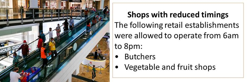 Shops with reduced timings The following retail establishments were allowed to operate from 6am to 8pm: •Butchers •Vegetable and fruit shops