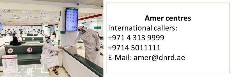 Amer centres International callers:  +971 4 313 9999 +9714 5011111 E-Mail: amer@dnrd.ae