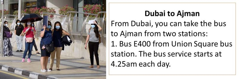 Dubai to Ajman From Dubai, you can take the bus to Ajman from two stations: 1. Bus E400 from Union Square bus station. The bus service starts at 4.25am each day.