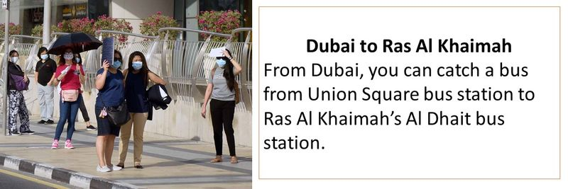 Dubai to Ras Al Khaimah From Dubai, you can catch a bus from Union Square bus station to Ras Al Khaimah's Al Dhait bus station.