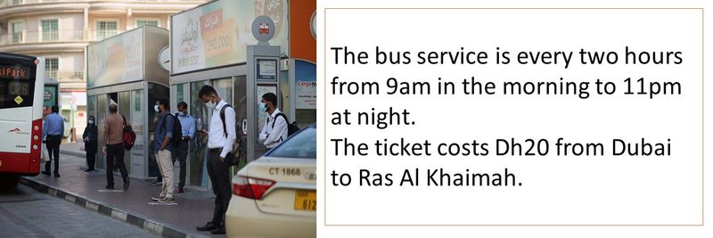 The bus service is every two hours from 9am in the morning to 11pm at night. The ticket costs Dh20 from Dubai to Ras Al Khaimah.