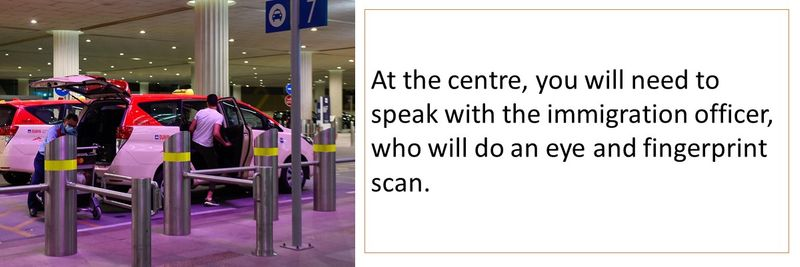 At the centre, you will need to speak with the immigration officer, who will do an eye and fingerprint scan.