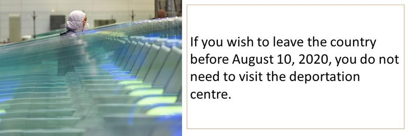 If you wish to leave the country before August 10, 2020, you do not need to visit the deportation centre.