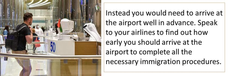 Instead you would need to arrive at the airport well in advance. Speak to your airlines to find out how early you should arrive at the airport to complete all the necessary immigration procedures.