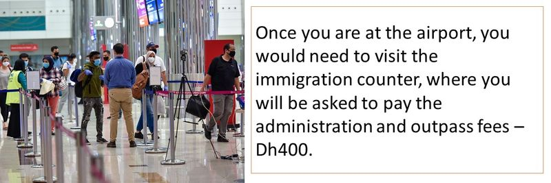 Once you are at the airport, you would need to visit the immigration counter, where you will be asked to pay the administration and outpass fees – Dh400.