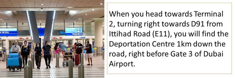 When you head towards Terminal 2, turning right towards D91 from Ittihad Road (E11), you will find the Deportation Centre 1km down the road, right before Gate 3 of Dubai Airport.