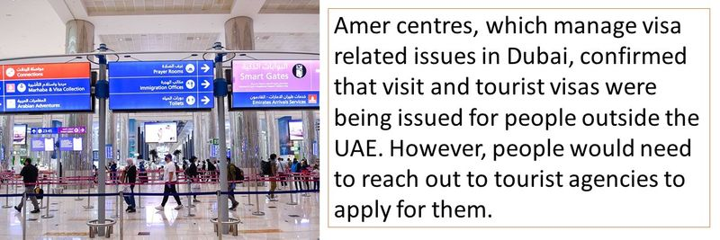 Amer centres, which manage visa related issues in Dubai, confirmed that visit and tourist visas were being issued for people outside the UAE. However, people would need to reach out to tourist agencies to apply for them.