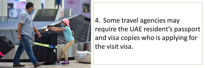 Some travel agencies may require the UAE resident's passport and visa copies who is applying for the visit visa.
