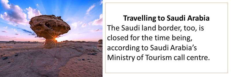 Travelling to Saudi Arabia The Saudi land border, too, is closed for the time being, according to Saudi Arabia's Ministry of Tourism call centre.