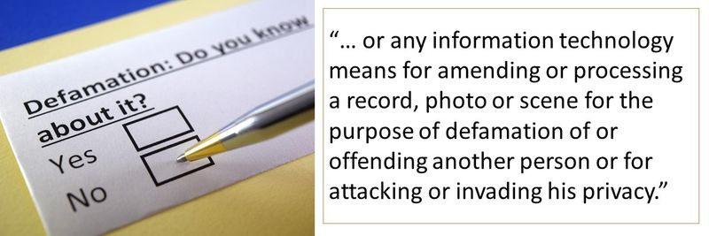 """""""… or any information technology means for amending or processing a record, photo or scene for the purpose of defamation of or offending another person or for attacking or invading his privacy."""""""