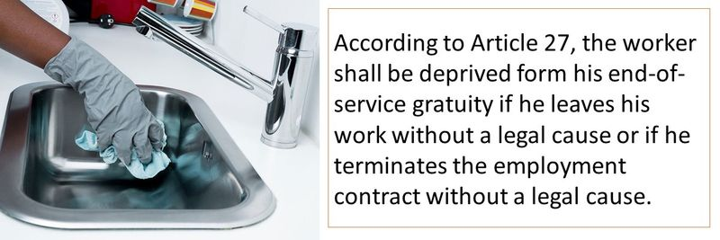 According to Article 27, the worker shall be deprived form his end-of-service gratuity if he leaves his work without a legal cause or if he terminates the employment contract without a legal cause.