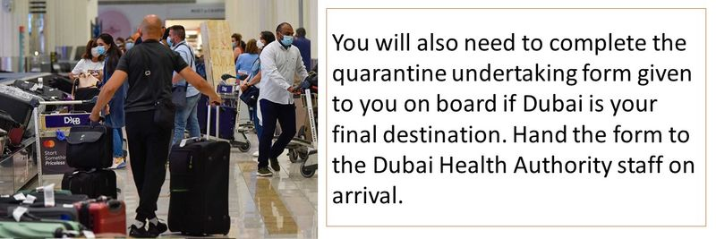 You will also need to complete the quarantine undertaking form given to you on board if Dubai is your final destination. Hand the form to the Dubai Health Authority staff on arrival.