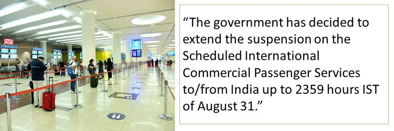 """The government has decided to extend the suspension on the Scheduled International Commercial Passenger Services to/from India up to 2359 hours IST of August 31."""