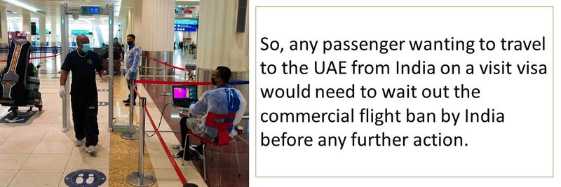 So, any passenger wanting to travel to the UAE from India on a visit visa would need to wait out the commercial flight ban by India before any further action.