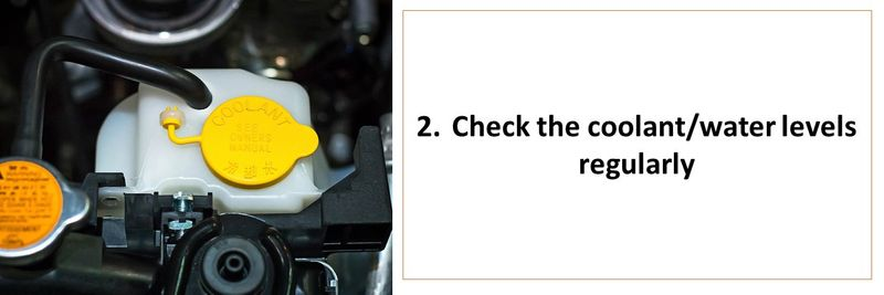 2.	Check the coolant/water levels regularly