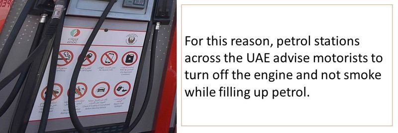 For this reason, petrol stations across the UAE advise motorists to turn off the engine and not smoke while filling up petrol.