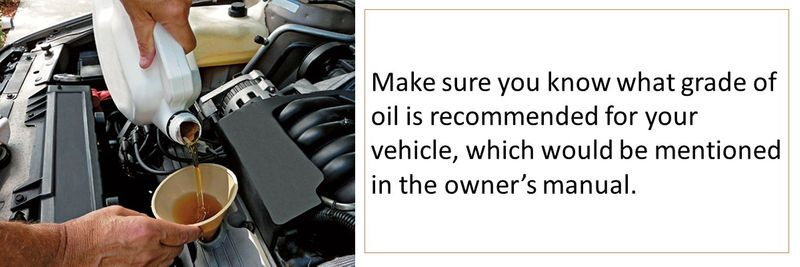 Make sure you know what grade of oil is recommended for your vehicle, which would be mentioned in the owner's manual.