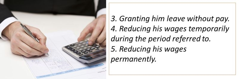 3. Granting him leave without pay. 4. Reducing his wages temporarily during the period referred to. 5. Reducing his wages permanently.