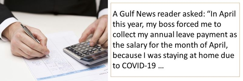 "A Gulf News reader asked: ""In April this year, my boss forced me to collect my annual leave payment as the salary for the month of April, because I was staying at home due to COVID-19 …"