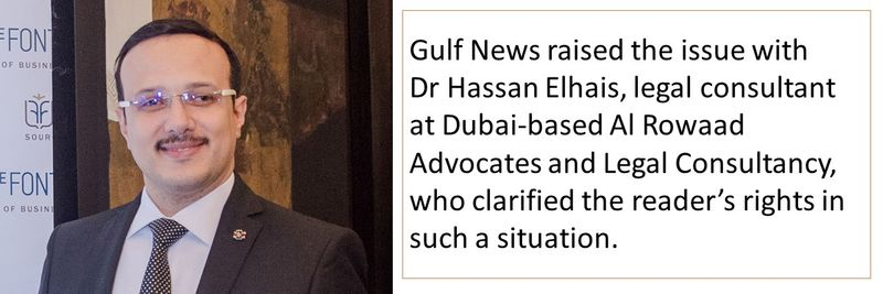 Gulf News raised the issue with Dr Hassan Elhais, legal consultant at Dubai-based Al Rowaad Advocates and Legal Consultancy, who clarified the reader's rights in such a situation.