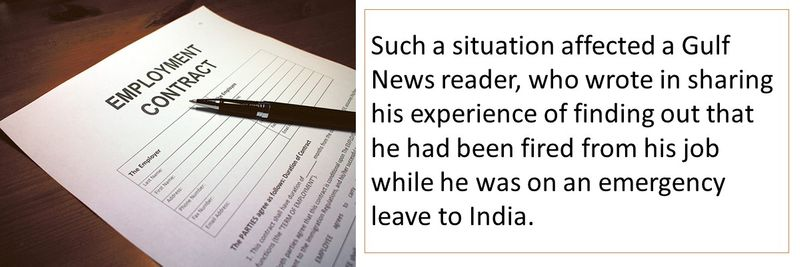 Such a situation affected a Gulf News reader, who wrote in sharing his experience of finding out that he had been fired from his job while he was on an emergency leave to India.