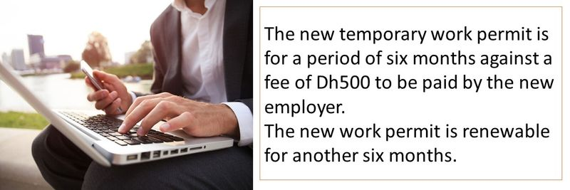 The new temporary work permit is for a period of six months against a fee of Dh500 to be paid by the new employer. The new work permit is renewable for another six months.