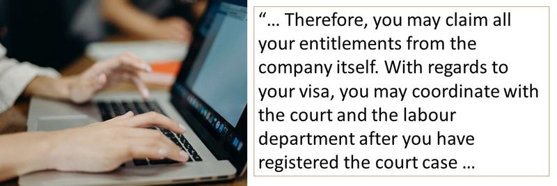 Therefore, you may claim all your entitlements from the company itself. With regards to your visa, you may coordinate with the court and the labour department after you have registered the court case