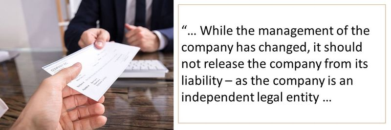 While the management of the company has changed, it should not release the company from its liability – as the company is an independent legal entity