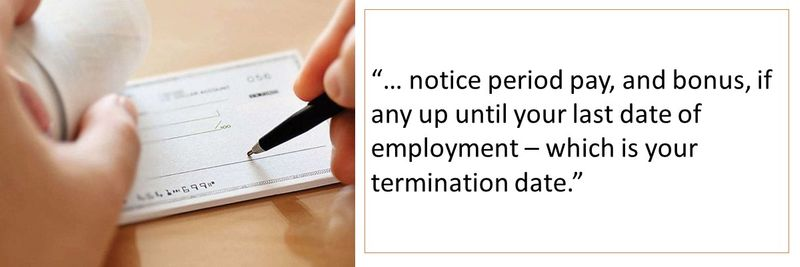 notice period pay, and bonus, if any up until your last date of employment – which is your termination date
