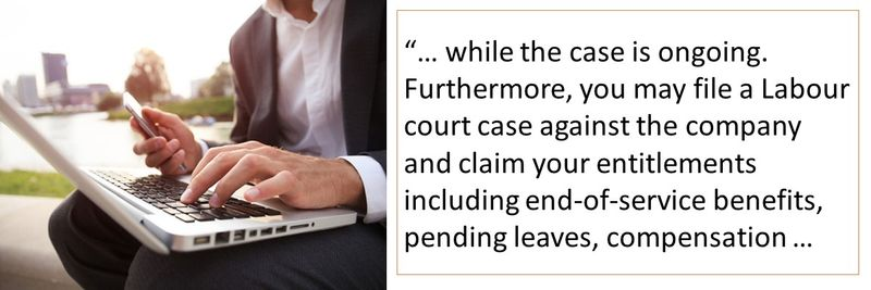 while the case is ongoing. Furthermore, you may file a Labour court case against the company and claim your entitlements including end-of-service benefits, pending leaves, compensation