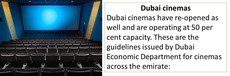 Dubai cinemas Dubai cinemas have re-opened as well and are operating at 50 per cent capacity.