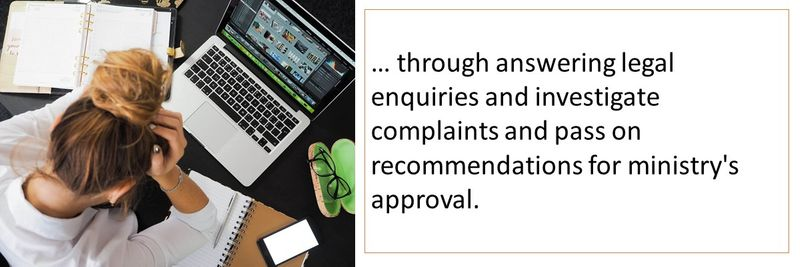 through answering legal enquiries and investigate complaints and pass on recommendations for ministry's approval