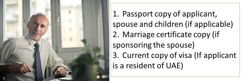 1. Passport copy of applicant, spouse and children (if applicable) 2. Marriage certificate copy (if sponsoring the spouse) 3. Current copy of visa (If applicant is a resident of UAE)