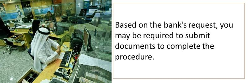 Based on the bank's request, you may be required to submit documents to complete the procedure.