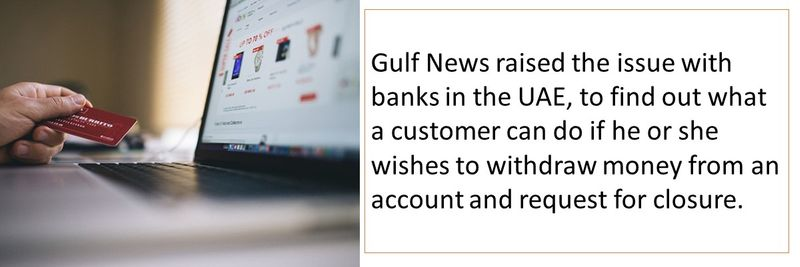 Gulf News raised the issue with banks in the UAE, to find out what a customer can do if he or she wishes to withdraw money from an account and request for closure