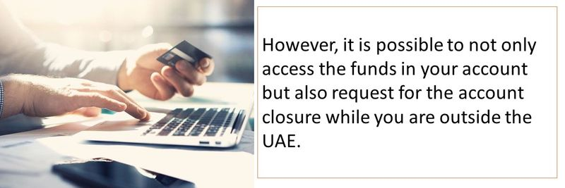 However, it is possible to not only access the funds in your account but also request for the account closure while you are outside the UAE.