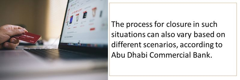 The process for closure in such situations can also vary based on different scenarios, according to Abu Dhabi Commercial Bank.