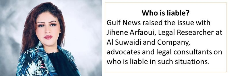 Gulf News raised the issue with Jihene Arfaoui, Legal Researcher at Al Suwaidi and Company, advocates and legal consultants on who is liable in such situations