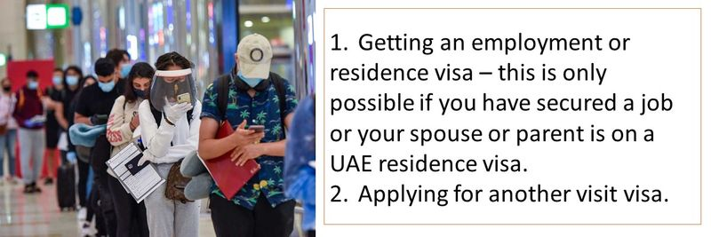 1. Getting an employment or residence visa – this is only possible if you have secured a job or your spouse or parent is on a UAE residence visa. 2. Applying for another visit visa.