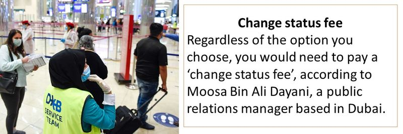 Change status fee Regardless of the option you choose, you would need to pay a 'change status fee', according to Moosa Bin Ali Dayani, a public relations manager based in Dubai.