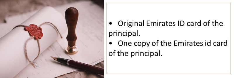 •	Original Emirates ID card of the principal. •	One copy of the Emirates id card of the principal.