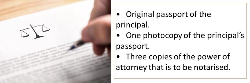 •	Original passport of the principal. •	One photocopy of the principal's passport. •	Three copies of the power of attorney that is to be notarised.