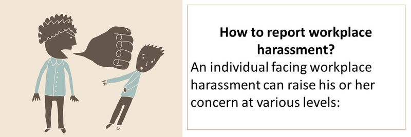 An individual facing workplace harassment can raise his or her concern at various levels: