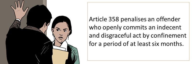 Article 358 penalises an offender who openly commits an indecent and disgraceful act by confinement for a period of at least six months.