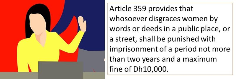 Article 359 provides that whosoever disgraces women by words or deeds in a public place, or a street, shall be punished with imprisonment of a period not more than two years and a maximum fine of Dh10,000.