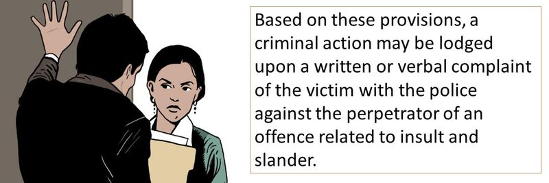 Based on these provisions, a criminal action may be lodged upon a written or verbal complaint of the victim with the police against the perpetrator of an offence related to insult and slander.