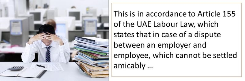 This is in accordance to Article 155 of the UAE Labour Law, which states that in case of a dispute between an employer and employee, which cannot be settled amicably …