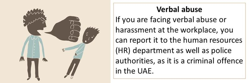 Verbal abuse If you are facing verbal abuse or harassment at the workplace, you can report it to the human resources (HR) department as well as police authorities, as it is a criminal offence in the UAE.